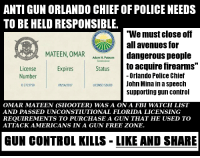 """Meanwhile not a single law abiding citizen was allowed to carry a firearm in the night club, a categorical gun free zone. #guncontrolkills Cold Dead Hands: ANTI GUN ORLANDO CHIEF OF POLICE NEEDS  TO BE HELD RESPONSIBLE.  We must close of  all avenues for  MATEEN, OMAR gerous people  Adam H. Putnam  t0 acquire firearms""""  -Orlando Police Chief  Status  License  Number  D 2723758  Expires  LICENSEISUEDJohn Mina in a speech  09/14/2017  supporting gun control  OMAR MATEEN (SHOOTER) WAS A ON A FBI WATCH LIST  AND PASSED UNCONSTIUTIONAL FLORIDA LICENSING  REQUIREMENTS TO PURCHASE A GUN THAT HE USED TO  ATTACK AMERICANS IN A GUN FREE ZONE  GUN CONTROL KILLS-LIKE AND SHARE Meanwhile not a single law abiding citizen was allowed to carry a firearm in the night club, a categorical gun free zone. #guncontrolkills Cold Dead Hands"""