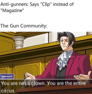 """Community, Never, and Anti: Anti-gunners: Says """"Clip"""" instead of  """"Magazine""""  The Gun Community:  Edgeworth  You are not a clown. You are the entire  circus. They never learn"""