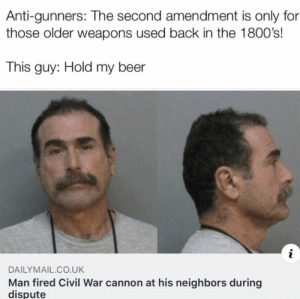 Beer, Civil War, and Neighbors: Anti-gunners: The second amendment is only for  those older weapons used back in the 1800's!  This guy: Hold my beer  i  DAILYMAIL.CO.UK  Man fired Civil War cannon at his neighbors during  dispute Civil warfare.
