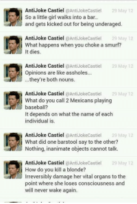 ~Zazu: Anti Joke Castiel  @Anti Jokecastiel 29 May 12  So a little girl walks into a bar..  and gets kicked out for being underaged  Anti Joke Castiel  @Anti Jokecastiel 29 May 12  What happens when you choke a smurf?  t dies.  Anti Joke Castiel  @Anti Joke Castiel  29 May 12  Opinions are like assholes...  they're both nouns.  Anti Joke Castiel  @Anti Joke Castiel  29 May 12  i What do you call 2 Mexicans playing  baseball?  It depends on what the name of each  individual is  Anti Joke Castiel @Anti Joke Castiel  29 May 12  What did one barstool say to the other?  Nothing, inanimate objects cannot talk.  Anti Joke Castiel  @Anti JokeCastiel 29 May 12  i How do you kill a blonde?  Irreversibly damage her vital organs to the  point where she loses consciousness and  will never wake again. ~Zazu