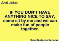 anti jokes: Anti Joke:  IF YOU DON'T HAVE  ANYTHING NICE TO SAY  come sit by me and we can  make fun of people  together.  theantijoke.tumblr.com