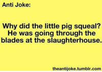 antijokes: Anti Joke:  Why did the little pig squeal?  He was going through the  blades at the slaughterhouse.  theantijoke.tumblr.com