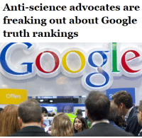 "Bad, cnn.com, and Google: Anti-science advocates are  freaking out about Google  truth rankings   Google  Offers <p><a href=""http://sir-hathaway.tumblr.com/post/113279049366/salongoogle-could-launch-an-effort-to-keep-trolls"" class=""tumblr_blog"" target=""_blank"">sir-hathaway</a>:</p>  <blockquote><p><a class=""tumblr_blog"" href=""http://salon.tumblr.com/post/113077732729/google-could-launch-an-effort-to-keep-trolls-and"" target=""_blank"">salon</a>:</p><blockquote><blockquote>Google could <a href=""http://arxiv.org/pdf/1502.03519v1.pdf"" target=""_blank"">launch an effort</a> to keep trolls and bad information at bay, with a program that would rank websites according to veracity, and sort results according to those rankings. Currently, the search engine <a href=""http://money.cnn.com/2015/03/04/news/google-truth-ranking/"" target=""_blank"">ranks pages according to popularity</a>, which means that pages containing unsubstantiated celebrity gossip or conspiracy theories, for example, show up very high.</blockquote><p><b><a href=""http://www.salon.com/2015/03/06/anti_science_advocates_are_freaking_out_about_new_google_truth_rankings/"" target=""_blank"">Climate change deniers are freaking out about this.</a></b><br/></p></blockquote>  <p><a href=""http://www.addictinginfo.org/2015/03/07/fox-news-officially-freaking-out-about-googles-plan-to-rank-sites-by-accuracy-video/"" target=""_blank""><b>Fox News is also freaking out about this. </b></a><br/></p></blockquote>"