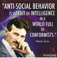 "💭 Can you relate? ⚡️🤔⚡️ Join Us: @TheFreeThoughtProject 💭 TheFreeThoughtProject Tesla NikolaTesla FreeEnergy 💭 LIKE our Facebook page & Visit our website for more News and Information. Link in Bio... 💭 www.TheFreeThoughtProject.com: ""ANTI-SOCIAL BEHAVIOR  IS A TRAIT OF INTELLIGENCE  IN A  WORLD FULL  OF  CONFORMISTS  Nikola Tesla  The Free Thought  PROJECT COM 💭 Can you relate? ⚡️🤔⚡️ Join Us: @TheFreeThoughtProject 💭 TheFreeThoughtProject Tesla NikolaTesla FreeEnergy 💭 LIKE our Facebook page & Visit our website for more News and Information. Link in Bio... 💭 www.TheFreeThoughtProject.com"