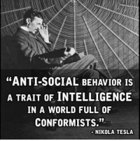 "Anti Socialism: ""ANTI-SOCIAL BEHAVIOR IS  A TRAIT OF INTELLIGENCE  IN A WORLD FULL OF  CONFORMISTS.""  NIKOLA TESLA"