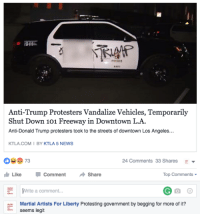 Anti-Trump Protesters Vandalize Vehicles, Temporarily  Shut Down 101 Freeway in Downtown LA.  Anti-Donald Trump protesters took to the streets of downtown Los Angeles...  KTLA COM I BY KTLA 5 NEWS  73  24 Comments 33 Shares  E  Like Comment  Share  Top Comments  Write a comment.  Martial Artists For Liberty Protesting government by begging for more of it?  seems legit Protesting government by begging for more of it. #seemslegit