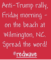 Friday, Beach, and Trump: Anti-Trump rally  Friday morning  on the beach at  Wilmington, NC  Spread the word  FWD: RALLY!!