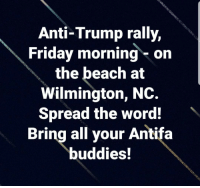 Anti Trump: Anti-Trump rally,  Friday morning-on  the beach at  Wilmington, NC.  Spread the word!  Bring all your Antifa  buddies!