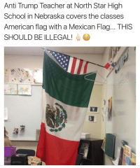 Memes, American Flag, and Nebraska: Anti Trump Teacher at North Star High  School in Nebraska covers the classes  American flag with a Mexican Flag... THIS  SHOULD BE ILLEGAL! Is this shit for real? THIS SHOULD BE ILLEGAL AND THE TEACHER SHOULD BE FIRED!!!! 😳 Spread this shit like a wild fire! DEPORT