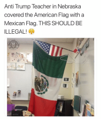 America, Memes, and School: Anti Trump Teacher in Nebraska  covered the American Flag with a  Mexican Flag. THIS SHOULD BE  ILLEGAL! This is getting ridiculous. Today was the first day of school for most of America and already we have teachers and students pulling this crap in our schools? Really? COME ON!!!!!