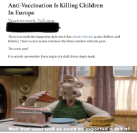 Children, Reddit, and The Worst: Anti-Vaccination Is Killing Children  In Europe  Vaccines work. Full stop  There is an epidemic happening right now. It has already infected 41,000 children, and  killed 37. There is every reason to believe that these numbers will only grow.  The worst part?  It is entirely preventable. Every single sick child. Every single death.  Well that went well as could be expected didn't it?