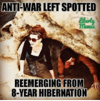 ANTI WAR LEFTSPOTTED  meme  REEMERGING FROM  8-YEAR HIBERNATION Where have you been? I was against war for the past decade. Welcome back, I suppose. #LookBeyondGovernment