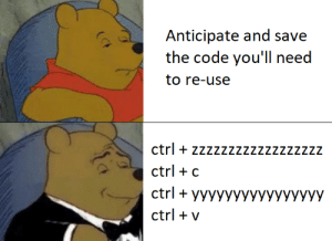 True, Code, and The Code: Anticipate and save  the code you'll need  to re-use  ctrl + zzzzzzzzzzzzzzzzzz  ctrl + c  ctrlyyyyyyyyyyyyyyyy  ctrl v True programmers