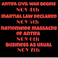 Friends, Memes, and Business: AnTIFA CIVIL WAR BeGins  NOV 4th  MARTIAL LAW DeCLAReD  NOV 5th  nATIOn wIDe mMASSACRe  OF AnTIFA  NOV 6th  Business AS USUAL  NOV Tth 😂 Double Tap, Tag Friends & Follow 🇺🇸 @unclesamsmisguidedchildren unclesamsmisguidedchildren MisguidedLife UncleSamsChildren USMCNation getafterit Igmilitia SemperFidelis Sivispacemparabellum oohrah molonlabe Trump2020 HillaryForGitmo hillaryforprison gettingafterit