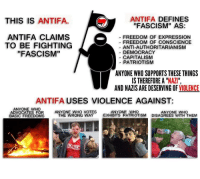 """A public service announcement. [Unprofessional Madman]: ANTIFA DEFINES  THIS IS  ANTIFA  """"FASCISM"""" AS:  ANTIFA CLAIMS  a FREEDOM OF EXPRESSION  FREEDOM OF CONSCIENCE  TO BE FIGHTING  ANTI-AUTHORITARIANISM  """"FASCISM""""  DEMOCRACY  CAPITALISM  PATRIOTISM  ANYONE WHO SUPPORTS THESE THINGS  IS THEREFORE A  """"NAZI""""  AND NAZIS ARE DESERVING OF VIOLENCE  ANTIFA USES VIOLENCE AGAINST  ANYONE WHO  ANYONE WHO VOTES  ANYONE WHO  ANYONE WHO  ADVOCATES FOR  THE WRONG WAY  EXHIBITS PATRIOTISM  DISAGREES WITH THEM  BASIC FREEDOMS A public service announcement. [Unprofessional Madman]"""