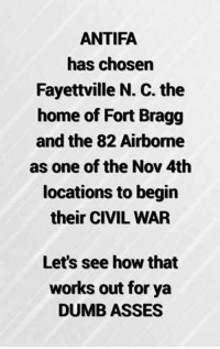 Wish them the best of luck!: ANTIFA  has chosen  Fayettville N. C. the  home of Fort Bragg  and the 82 Airborne  as one of the Nov 4th  locations to begin  their CIVIL WAR  Let's see how that  works out for ya  DUMB ASSES Wish them the best of luck!
