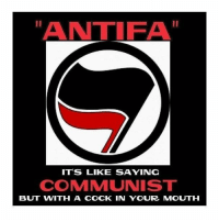 Antifa: ANTIFA  ITS LIKE SAYING  COMMUNIST  BUT WITH A COCK IN YOUR MOUTH