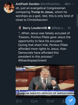 """Trump is being treated worse than Jesus was by Pontius Pilate!: AntiFash Gordon @AntiFashGo... · 46m  oh, just an evangelical Congressman  comparing Trump to Jesus, whom he  worships as a god, nbd, this is only kind of  close to Christofascism  A Barry Loudermilk O @RepLo... · 1h  """"...When Jesus was falsely accused of  Treason, Pontius Pilate gave Jesus the  opportunity to face his accusers.  During that sham trial, Pontius Pilate  afforded more rights to Jesus, than  Democrats have afforded this  president in this process.""""  #Shamlmpeachment  APITOL HILL  209 PM ET  HOUSE DEBATES ARTICLES OF IMPEACHMEN  0:59  O 12  2776  237 Trump is being treated worse than Jesus was by Pontius Pilate!"""