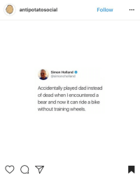 Dad, Bear, and Bike: antipotatosocial  Follow...  Simon Holland  @simoncholland  Accidentally played dad instead  of dead when I encountereda  bear and now it can ride a bike  without training wheels.