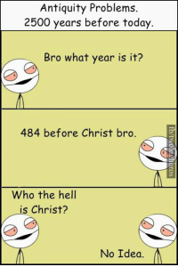 Memes, Antiquity, and 🤖: Antiquity Problems.  2500 years before today.  Bro what year is it?  484 before Christ  bro.  Who the hell  is Christ?  No Idea