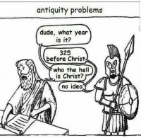 Memes, Antiquity, and 🤖: antiquity problems  dude, what year  is it?  325  before Christ  who the hell  is Christ?  no idea