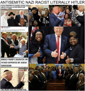 Literally The Worst Racist Ever: ANTISEMITIC NAZI RACIST LITERALLY HITLER  Trump INSISTED on including Jewish and  Black Customers at Palm Beach Golf  CNN Pelities  r's true Henes Trump as Grand Marshal of the 2004 Sate to  DONALD TRUMP'S DAUGHTER: MY  FATHER SUPPORTED MY JEWISH  CONVERSION  PRES TRUMP VISITS THE WESTERN WALL Literally The Worst Racist Ever