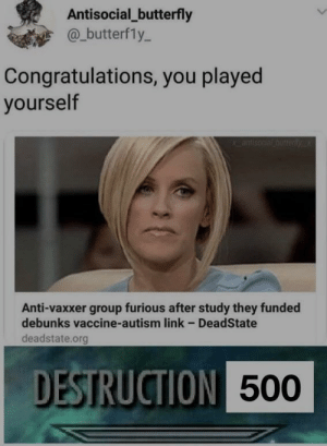 vaccine: Antisocial_butterfly  @_butterfly-  Congratulations, you played  yourself  Anti-vaxxer group furious after study they funded  debunks vaccine-autism link - DeadState  deadstate.org  DESTRUCTION  500