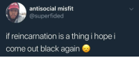 Blackpeopletwitter, Black, and Antisocial: antisocial misfit  @superfided  if reincarnation is a thing i hope i  come out black again <p>wouldn't wanna be anything else 🤷🏾♂️😂 (via /r/BlackPeopleTwitter)</p>