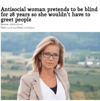 Memes, Date, and Time: Antisocial woman pretends to be blind.  for 28 years so she wouldn't have to  greet people  Source: oddity central  Date: 02-o6-2017 Time: 01:o6:26: pm Give this woman a Nobel peace prize - For more 🔥 memes ➞ (@pablopiqasso) 😂