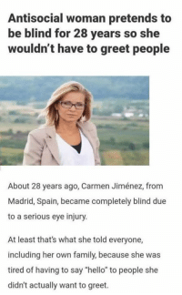 """Family, Hello, and Spain: Antisocial woman pretends to  be blind for 28 years so she  wouldn't have to greet people  About 28 years ago, Carmen Jiménez, from  Madrid, Spain, became completely blind due  to a serious eye injury  At least that's what she told everyone,  including her own family, because she was  tired of having to say """"hello"""" to people she  didn't actually want to greet"""