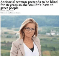 Date, Time, and Antisocial: Antisocial woman pretends to be blind  for 28 years so she wouldn't have to  greet people  Source: oddity central  Date: 02-o6-2017 Time:oxo6:26spm DO NOT follow @funnyheadlines if you are easily offended 😂😂