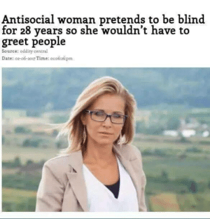 Date, Time, and Antisocial: Antisocial woman pretends to be blind  for 28 years so she wouldn't have to  greet people  Source: oddity central  Date: o2-o6-2017 Time: o1o6:26:pm