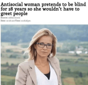 Date, Time, and Antisocial: Antisocial woman pretends to be blind  for 28 years so she wouldn't have to  greet people  Source: oddity central  Date: 02-06-2017 Time: oro626pm me irl
