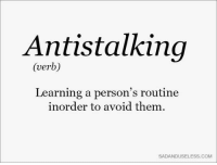 avoidance: Antistalking  (verb)  Learning a person's routine  inorder to avoid them  SADANDUSELESS.COMM