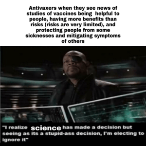 """Ass, News, and Reddit: Antivaxers when they see news of  studies of vaccines being helpful to  people, having more benefits than  risks (risks are very limited), and  protecting people from some  sicknesses and mitigating symptoms  of others  """"I realize science has made a decision but  seeing as its a stupid-ass decision, I'm electing to  ignore it"""" Gotta be able to accept"""