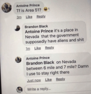 Prince, Shit, and Aliens: Antoine Prince  Tf is Area 51?  1  3m Like Reply  Brandon Black  Antoine Prince it's a place in  Nevada that the government  supposedly have aliens and shit  1m Like Reply  Antoine Prince  Brandon Black on Nevada  between 6 mile and 7 mile? Damn  I use to stay right there  Just now Like Reply  Write a reply... LMFAO