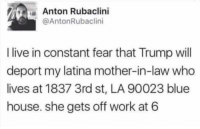 Memes, Work, and Blue: Anton Rubaclini  @AntonRubaclini  I live in constant fear that Trump will  deport my latina mother-in-law who  lives at 1837 3rd st, LA 90023 blue  house. she gets off work at 6 😂😂😂 🗣 @MilitaryBadassery
