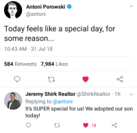 Good, Today, and Reason: Antoni Porowski  antoni  Today feels like a special day, for  some reason  10:43 AM 31 Jul 18  584 Retweets 7,984 Likes  Jeremy Shirk Realtor @ShirkRealtor 1h v  Replying to @antoni  It's SUPER special for us! We adopted our son  today!  18 <p>A very good day for Jeremy</p>