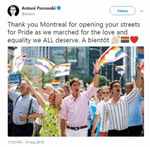 Love, Streets, and Thank You: Antoni Porowski  Follow  @antoni  Thank you Montreal for opening your streets  for Pride as we marched for the love and  equality we ALL deserve. A bientôt  E  ENUE  ONMALITES  QUE  11:53 PM 19 Aug 2018