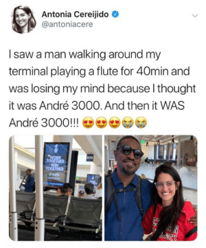 Losing My: Antonia Cereijido  @antoniacere  I saw a man walking around my  terminal playinga flute for 40min and  was losing my mind because I thought  André 3000. And then it WAS  it  André 3000!!!  WORK  TOGETHER  WIN  TOGETHER  Goto  60B