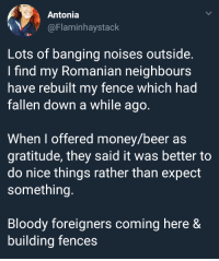Beer, Money, and Good: Antonia  @Flaminhaystack  Lots of banging noises outside  I find my Romanian neighbours  have rebuilt my fence which had  fallen down a while ago  When I offered money/beer as  gratitude, they said it was better to  do nice things rather than expect  something  Bloody foreigners coming here &  building fences Good fences make good neighbours! via /r/wholesomememes https://ift.tt/2NFTU5E