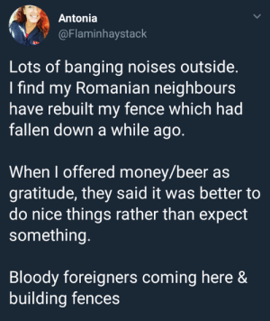 Beer, Money, and Good: Antonia  @Flaminhaystack  Lots of banging noises outside.  I find my Romanian neighbours  have rebuilt my fence which had  fallen down a while ago.  When I offered money/beer as  gratitude, they said it was better to  do nice things rather than expect  something.  Bloody foreigners coming here &  building fences Good fences make good neighbors!