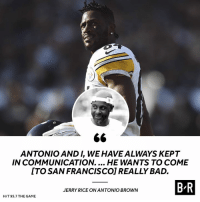 AB to the Niners 👀: ANTONIO AND I, WE HAVE ALWAYS KEPT  IN COMMUNICATION.... HE WANTS TO COME  ITO SAN FRANCISCO] REALLY BAD.  B R  JERRY RICE ON ANTONIO BROWN  H/T 95.7 THE GAME AB to the Niners 👀