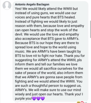 And people ask why they hate your community so much.: Antonio Angelo Baclagon  Yes! We would likely attend the WWIII but  instead of using guns, we would use our  voices and pure hearts that BTS healed.  Instead of fighting we would likely to just  reason with them, because love and empathy  can open hearts and stop the work of the  devil. We would use the love and empathy  also acceptance that BTS gave to ARMY's.  Because BTS is our hope they are there to  spread love and hope to the world using  music. We are ARMY's have been taught by  BTS to love nit to fight nor hate. Thank you for  suggesting for ARMY's attend the WWIII, pls  inform them and tell our families we love  them we would all sacrifice ourselves for the  sake of peace of the world, also inform them  that we ARMY's are gonna save people from  fighting and we would attend the WWIII. You  are such a thoughtful person to suggest us,  ARMY's. We will make sure to use our mind  wisely and just open our hearts. Thank you! I  purple you!OVV And people ask why they hate your community so much.