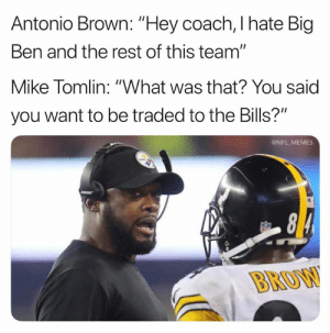 """What Was That: Antonio Brown: """"Hey coach, I hate Big  Ben and the rest of this team""""  Mike Tomlin: """"What was that? You said  you want to be traded to the Bills?""""  @NFL MEMES  BROW"""
