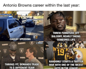 AB.. https://t.co/WlNZmVorBj: Antonio Browns career within the last year:  2 EXCLUSIVE  THREW FURNITURE OFF  BALCONY, NEARLY TAKING  SOMEONES LIFE  ROKA  2  CAUGHT SPEEDING  RAIDERS  RAIDERS  13  DERS  RAIC  THROWS FIT, DEMANDS TRADE  TO A DIFFERENT TEAM  RANDOMLY STARTS A TWITTER  WAR WITH ONE OF THE NICEST  GUYS IN THE LEAGUE AB.. https://t.co/WlNZmVorBj