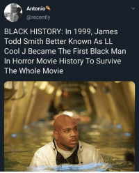 20 years later that number has now grown to 3: Antonio  @recently  BLACK HISTORY: In 1999, James  Todd Smith Better Known As LL  Cool J Became The First Black Man  In Horror Movie History To Survive  The Whole Movie 20 years later that number has now grown to 3