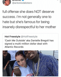 😂Damn: @antoniodelotero  full offense she does NOT deserve  success. i'm not generally one to  hate but she's famous for being  insanely disrespectful to her mother  Hot Freestyle @HotFreestyle  'Cash Me Outside' aka Danielle Bregoli has  signed a multi-million dollar deal with  Atlantic Records 😂Damn
