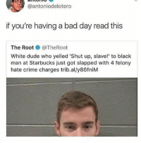 He should of went to KFC and said it they would've fried his ass • 👉Follow me @no_chillbruh for more: @antoniodelotero  if you're having a bad day read this  The Root ● @TheRoot  White dude who yelled 'Shut up, slave! to black  man at Starbucks just got slapped with 4 felony  hate crime charges trib.al/y86fniM He should of went to KFC and said it they would've fried his ass • 👉Follow me @no_chillbruh for more