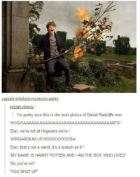 """~Dobby: ants  Ca  n-che  ens  I'm pretty sure this is the best picture of Daniel Radcliffe ever  HOGWAAAAAAAAAAAAAAAAAAAAAAAAAAAAAAAAARTS  """"Dan, we're not at Hogwarts  we're-  """"WINGARDIUM LEVIoooooooosA  Dan, that's not a wand, it's a branch on fi  """"MY NAME IS HARRY POTTER ANDI AM THE BOY WHO LIVED  """"No you're not  """"YOU SHUT UP ~Dobby"""